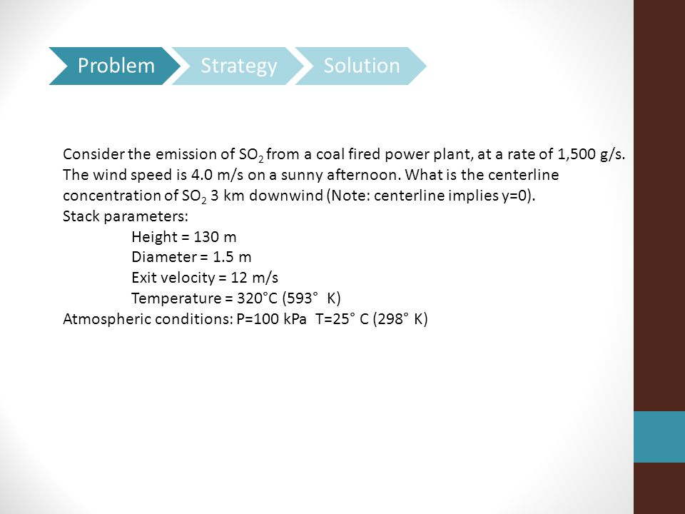 Consider the emission of SO 2 from a coal fired power plant, at a rate of 1,500 g/s. The wind speed is 4.0 m/s on a sunny afternoon. What is the cente