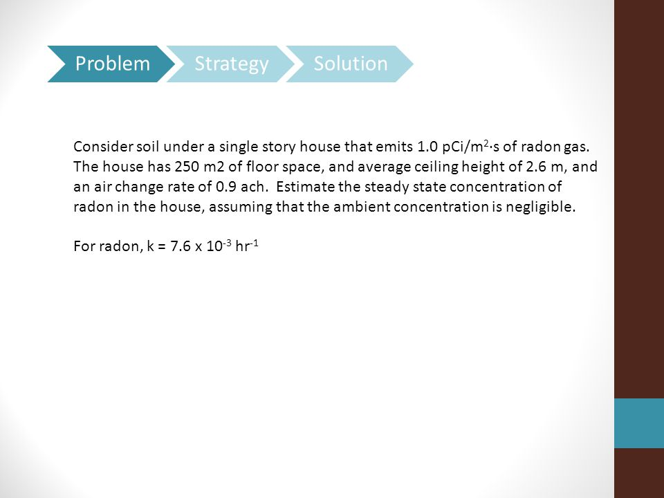 Consider soil under a single story house that emits 1.0 pCi/m 2 ·s of radon gas. The house has 250 m2 of floor space, and average ceiling height of 2.