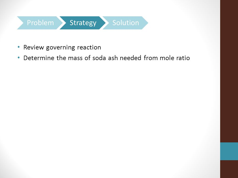 Review governing reaction Determine the mass of soda ash needed from mole ratio