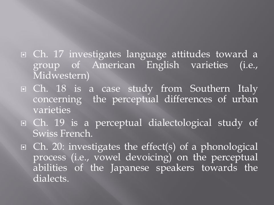 Ch. 17 investigates language attitudes toward a group of American English varieties (i.e., Midwestern) Ch. 18 is a case study from Southern Italy conc