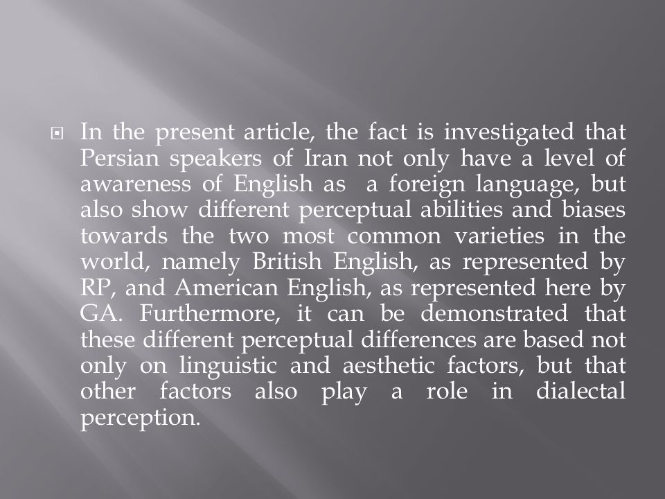 In the present article, the fact is investigated that Persian speakers of Iran not only have a level of awareness of English as a foreign language, but also show different perceptual abilities and biases towards the two most common varieties in the world, namely British English, as represented by RP, and American English, as represented here by GA.