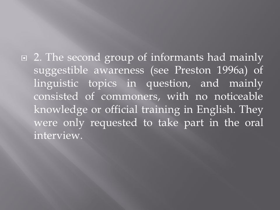 2. The second group of informants had mainly suggestible awareness (see Preston 1996a) of linguistic topics in question, and mainly consisted of commo
