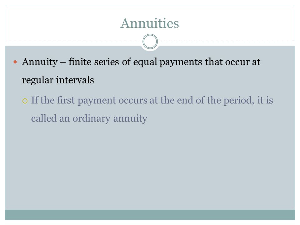 Annuities Annuity – finite series of equal payments that occur at regular intervals If the first payment occurs at the end of the period, it is called