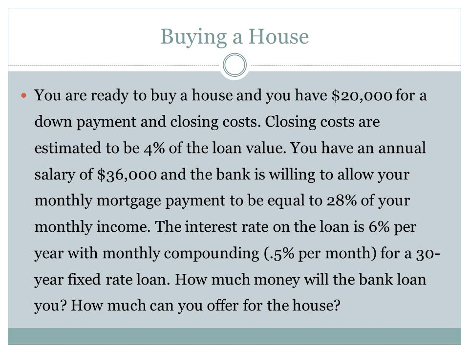 Buying a House - Continued Bank loan Monthly income = 36,000 / 12 = 3,000 Maximum payment =.28(3,000) = 840 PV = 840[1 – 1/1.005 360 ] /.005 = 140,105 Total Price Closing costs =.04(140,105) = 5,604 Down payment = 20,000 – 5604 = 14,396 Total Price = 140,105 + 14,396 = 154,501