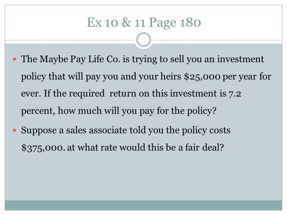 Ex 10 & 11 Page 180 The Maybe Pay Life Co. is trying to sell you an investment policy that will pay you and your heirs $25,000 per year for ever. If t