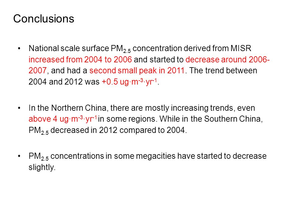 Conclusions National scale surface PM 2.5 concentration derived from MISR increased from 2004 to 2006 and started to decrease around 2006- 2007, and had a second small peak in 2011.