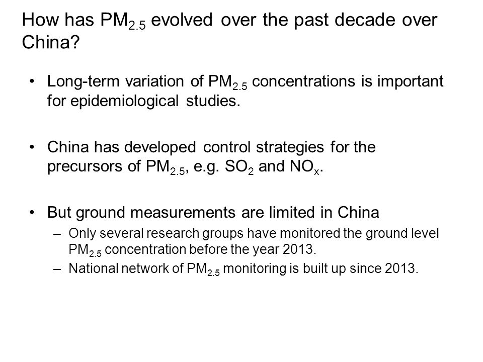 Satellite Remote sensing approach can be used to enhance our ability to estimate PM 2.5 concentration Many works have used aerosol optical depth (AOD) to retrieve PM 2.5 concentration In this study, ground-level PM 2.5 concentrations for the period 2004-2012 over China are estimated using CTM to provide the conversion factor between PM 2.5 and AOD.