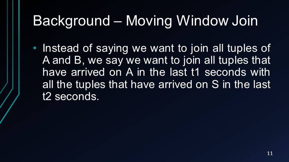 Background – Moving Window Join Instead of saying we want to join all tuples of A and B, we say we want to join all tuples that have arrived on A in the last t1 seconds with all the tuples that have arrived on S in the last t2 seconds.