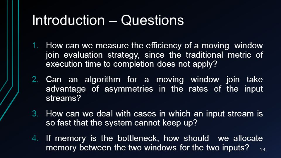 Introduction – Questions 1.How can we measure the efficiency of a moving window join evaluation strategy, since the traditional metric of execution time to completion does not apply.