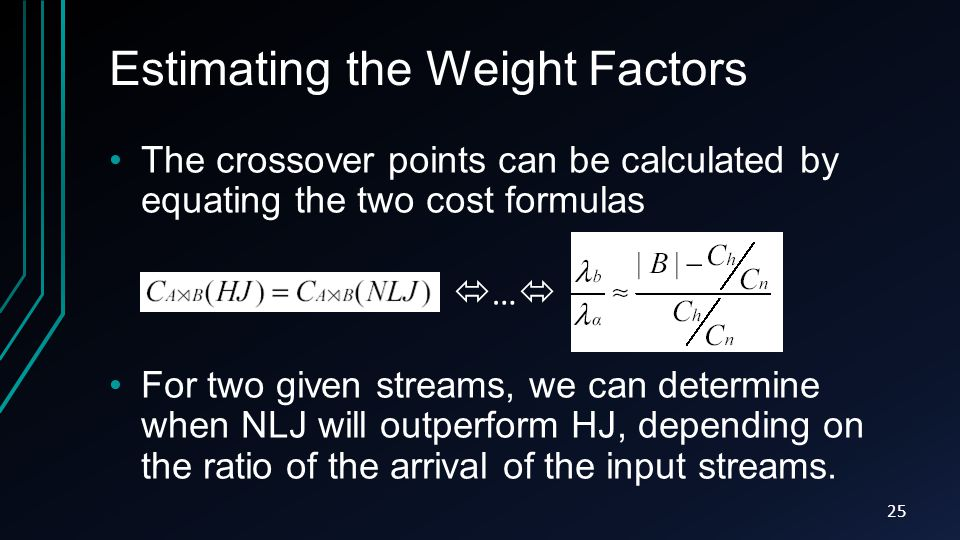 Estimating the Weight Factors The crossover points can be calculated by equating the two cost formulas For two given streams, we can determine when NLJ will outperform HJ, depending on the ratio of the arrival of the input streams.