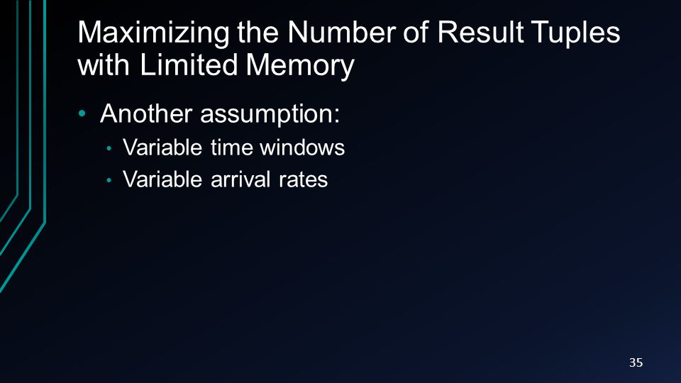 Maximizing the Number of Result Tuples with Limited Memory Another assumption: Variable time windows Variable arrival rates 35