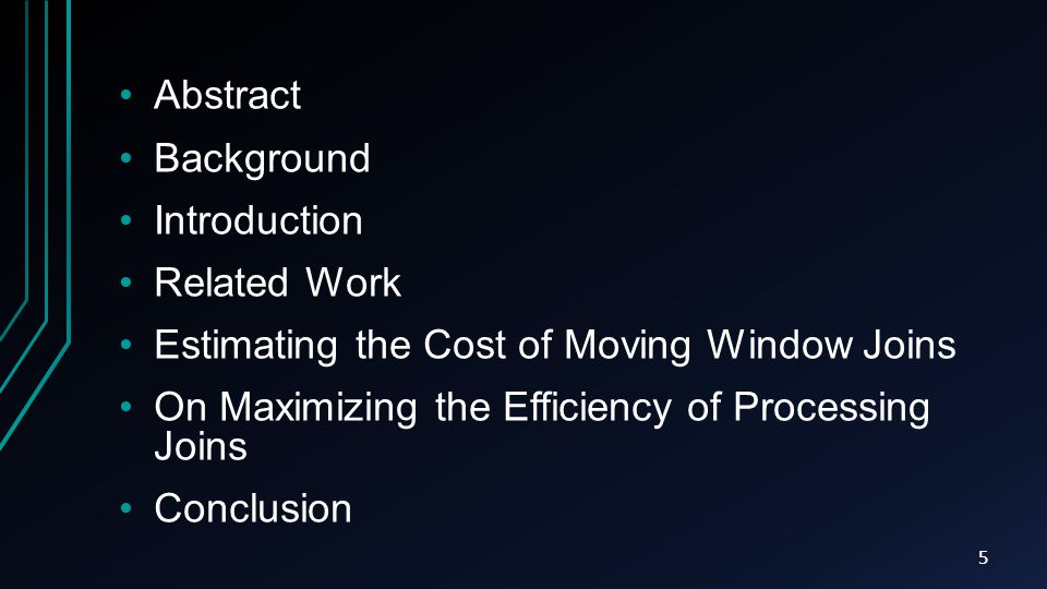 Abstract Background Introduction Related Work Estimating the Cost of Moving Window Joins On Maximizing the Efficiency of Processing Joins Conclusion 5