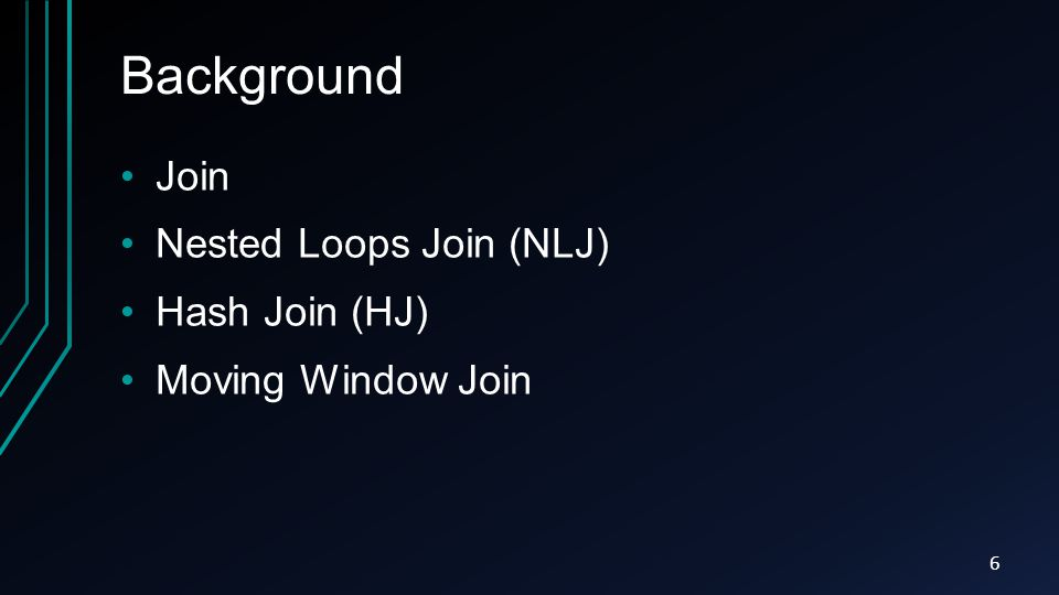 Background Join Nested Loops Join (NLJ) Hash Join (HJ) Moving Window Join 6