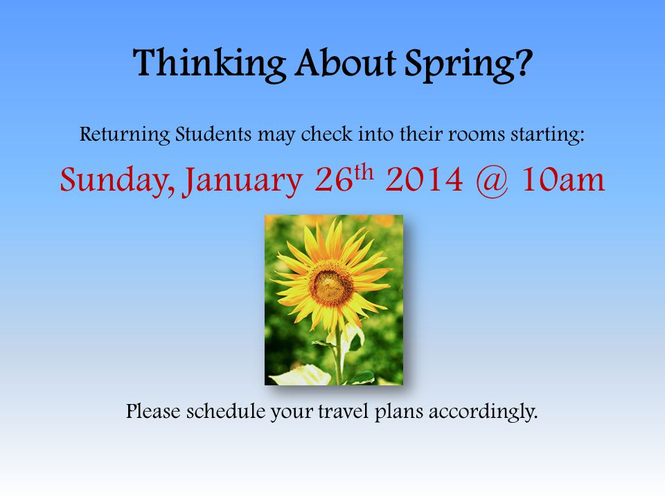 Thinking About Spring? Returning Students may check into their rooms starting: Sunday, January 26 th 2014 @ 10am Please schedule your travel plans acc