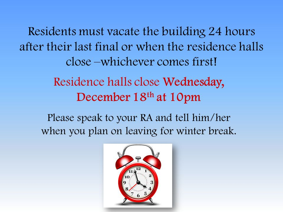 Residents must vacate the building 24 hours after their last final or when the residence halls close –whichever comes first! Residence halls close Wed