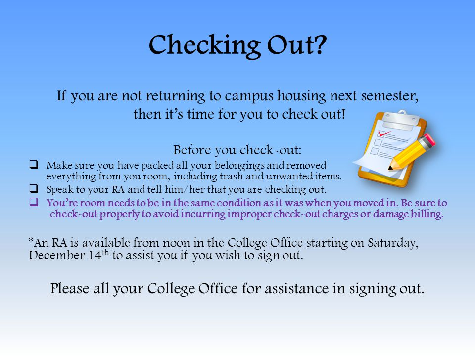 Checking Out? If you are not returning to campus housing next semester, then its time for you to check out! Before you check-out: Make sure you have p