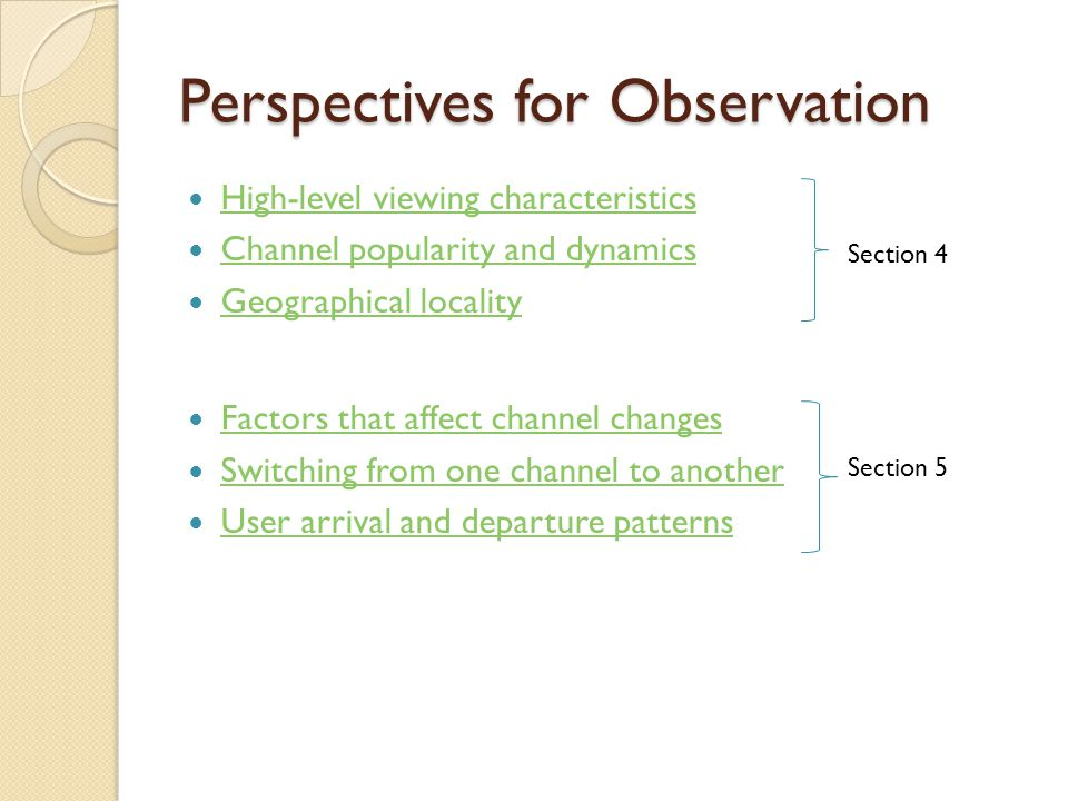 Perspectives for Observation High-level viewing characteristics Channel popularity and dynamics Geographical locality Factors that affect channel changes Switching from one channel to another User arrival and departure patterns Section 4 Section 5