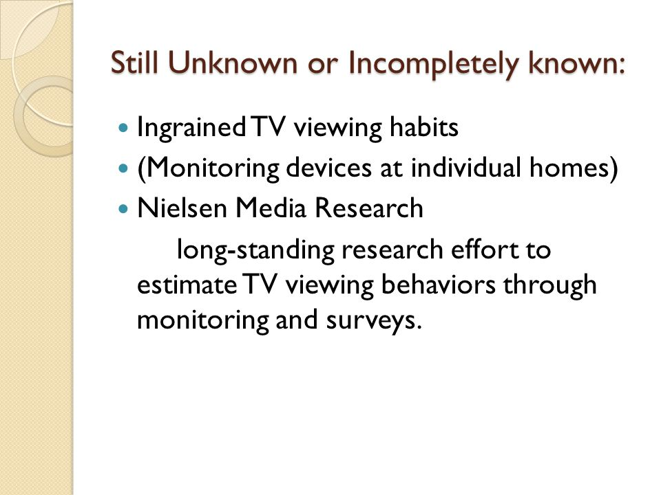 Still Unknown or Incompletely known: Ingrained TV viewing habits (Monitoring devices at individual homes) Nielsen Media Research long-standing research effort to estimate TV viewing behaviors through monitoring and surveys.