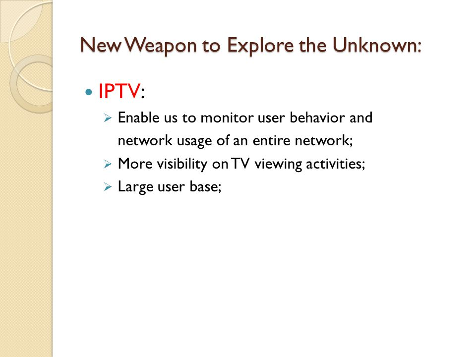 New Weapon to Explore the Unknown: IPTV: Enable us to monitor user behavior and network usage of an entire network; More visibility on TV viewing activities; Large user base;