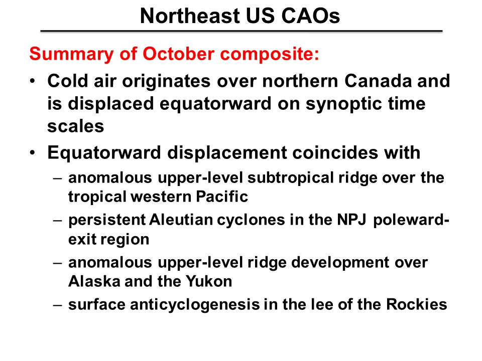 Northeast US CAOs Summary of October composite: Cold air originates over northern Canada and is displaced equatorward on synoptic time scales Equatorw
