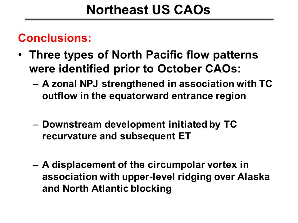 Northeast US CAOs Conclusions: Three types of North Pacific flow patterns were identified prior to October CAOs: –A zonal NPJ strengthened in association with TC outflow in the equatorward entrance region –Downstream development initiated by TC recurvature and subsequent ET –A displacement of the circumpolar vortex in association with upper-level ridging over Alaska and North Atlantic blocking