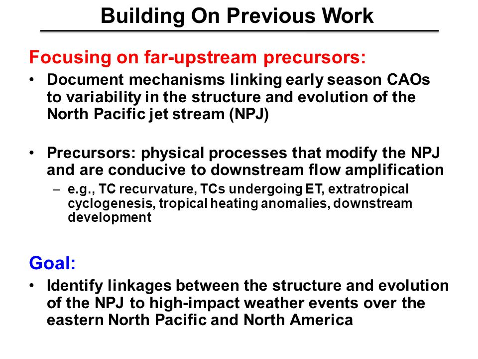 Focusing on far-upstream precursors: Document mechanisms linking early season CAOs to variability in the structure and evolution of the North Pacific jet stream (NPJ) Precursors: physical processes that modify the NPJ and are conducive to downstream flow amplification –e.g., TC recurvature, TCs undergoing ET, extratropical cyclogenesis, tropical heating anomalies, downstream development Goal: Identify linkages between the structure and evolution of the NPJ to high-impact weather events over the eastern North Pacific and North America Building On Previous Work