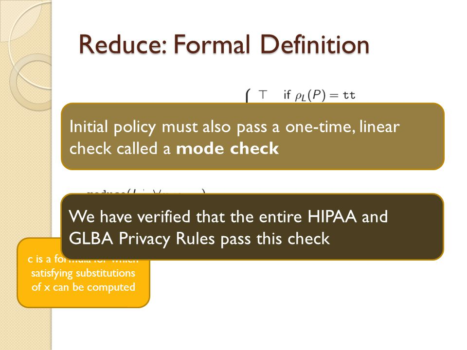 Reduce: Formal Definition c is a formula for which satisfying substitutions of x can be computed Initial policy must also pass a one-time, linear check called a mode check We have verified that the entire HIPAA and GLBA Privacy Rules pass this check