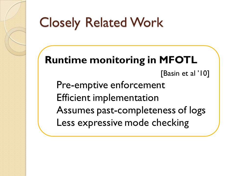 Closely Related Work Runtime monitoring in MFOTL [Basin et al 10] Pre-emptive enforcement Efficient implementation Assumes past-completeness of logs Less expressive mode checking