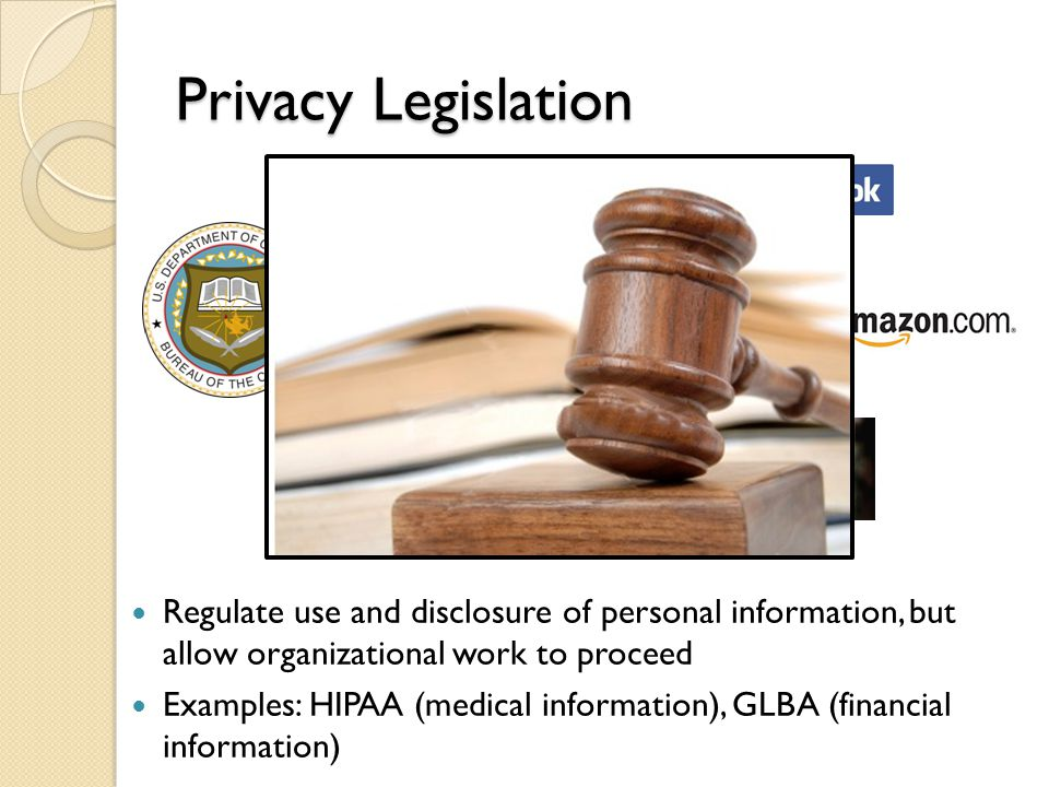 Privacy Legislation Regulate use and disclosure of personal information, but allow organizational work to proceed Examples: HIPAA (medical information), GLBA (financial information)