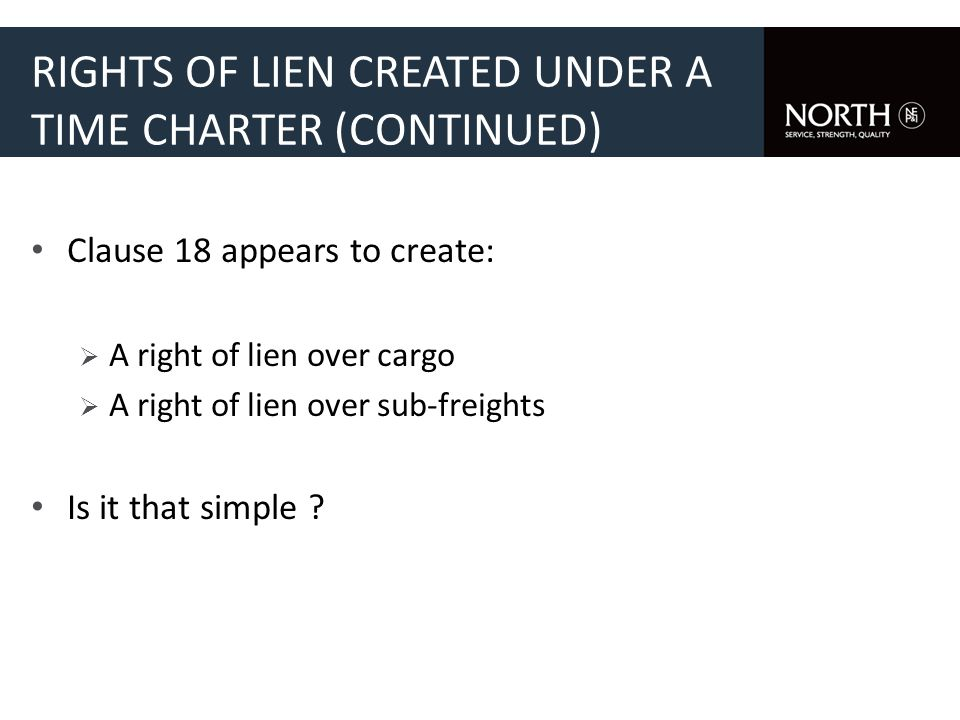 RIGHTS OF LIEN CREATED UNDER A TIME CHARTER (CONTINUED) Clause 18 appears to create: A right of lien over cargo A right of lien over sub-freights Is i
