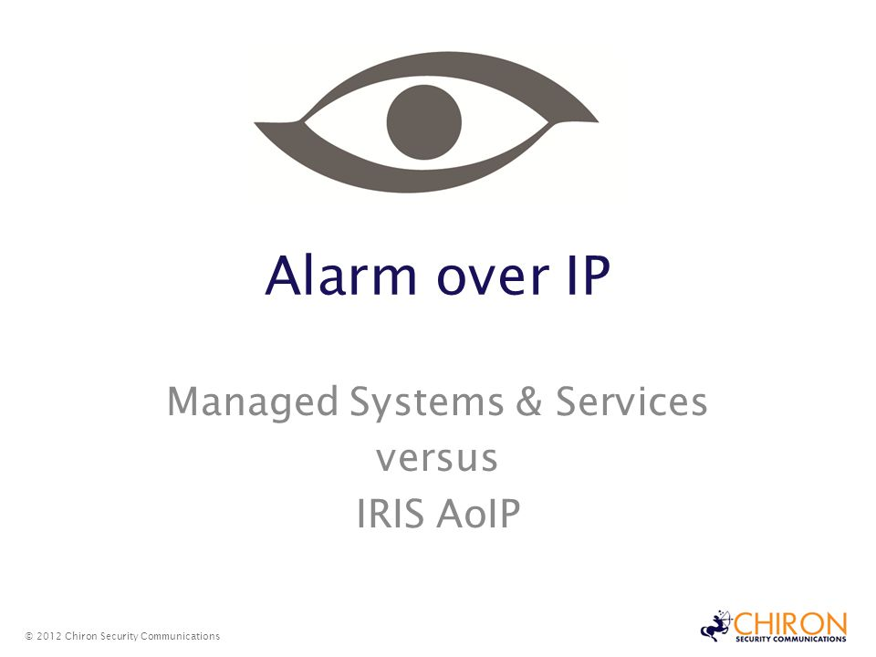 Alarm over IP Managed Systems & Services versus IRIS AoIP © 2012 Chiron Security Communications