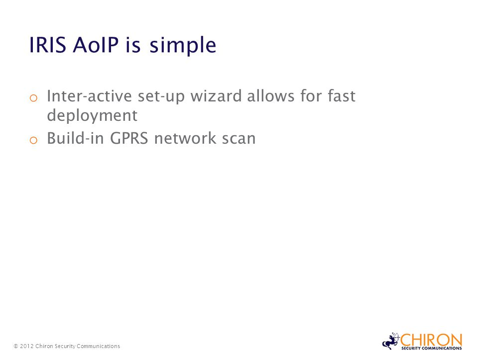 IRIS AoIP is simple o Inter-active set-up wizard allows for fast deployment o Build-in GPRS network scan © 2012 Chiron Security Communications