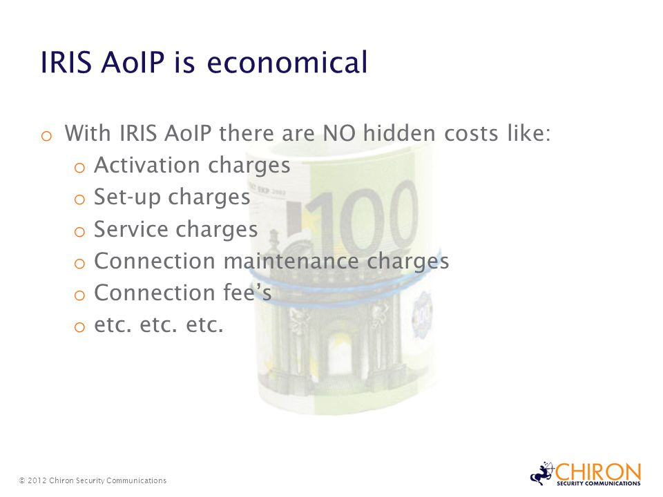 IRIS AoIP is economical © 2012 Chiron Security Communications o With IRIS AoIP there are NO hidden costs like: o Activation charges o Set-up charges o Service charges o Connection maintenance charges o Connection fees o etc.
