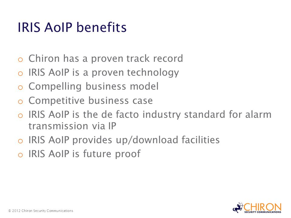 IRIS AoIP benefits o Chiron has a proven track record o IRIS AoIP is a proven technology o Compelling business model o Competitive business case o IRIS AoIP is the de facto industry standard for alarm transmission via IP o IRIS AoIP provides up/download facilities o IRIS AoIP is future proof © 2012 Chiron Security Communications IRIS AoIP benefits