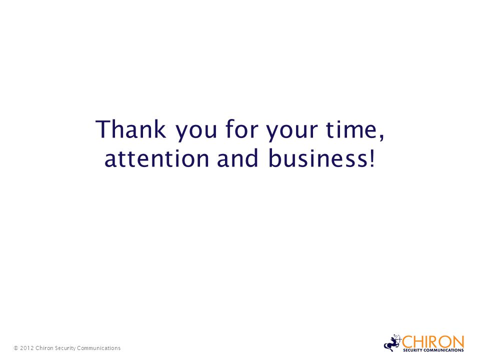 © 2012 Chiron Security Communications Thank you for your time, attention and business!