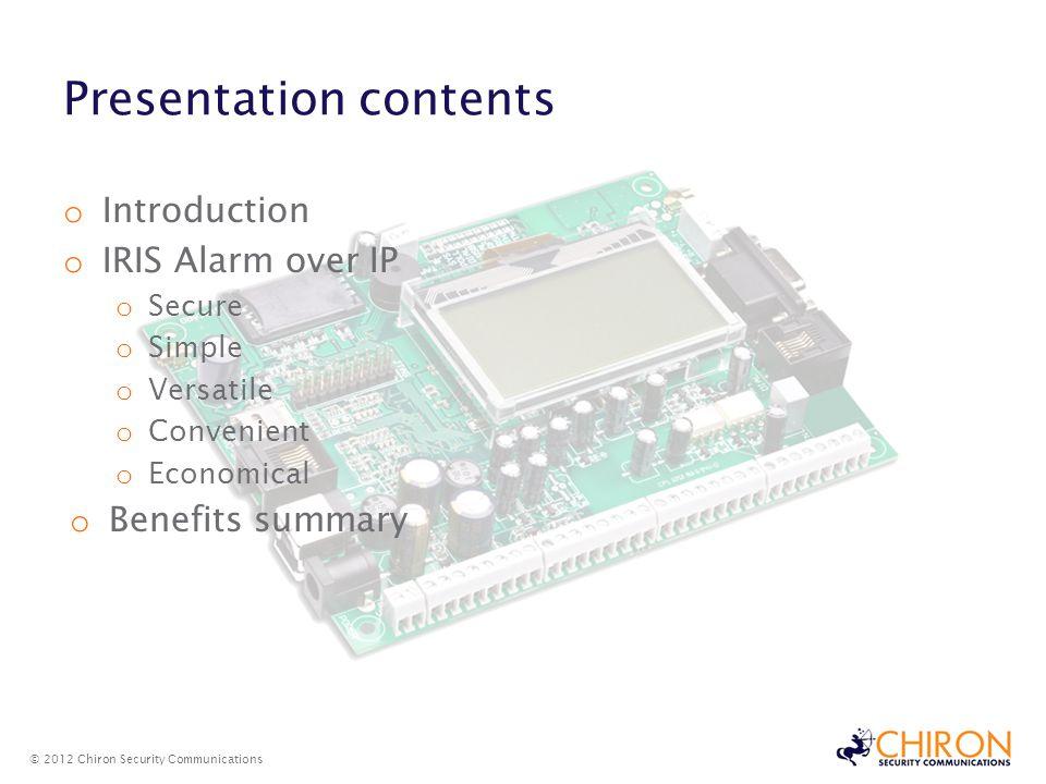 Presentation contents o Introduction o IRIS Alarm over IP o Secure o Simple o Versatile o Convenient o Economical o Benefits summary © 2012 Chiron Sec