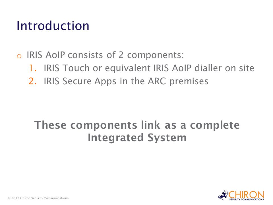 Introduction © 2012 Chiron Security Communications o IRIS AoIP consists of 2 components: 1.IRIS Touch or equivalent IRIS AoIP dialler on site 2.IRIS Secure Apps in the ARC premises These components link as a complete Integrated System