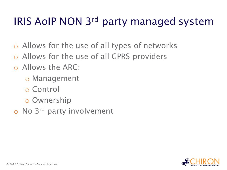 IRIS AoIP NON 3 rd party managed system © 2012 Chiron Security Communications o Allows for the use of all types of networks o Allows for the use of all GPRS providers o Allows the ARC: o Management o Control o Ownership o No 3 rd party involvement