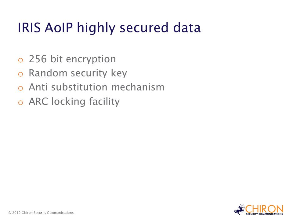 IRIS AoIP highly secured data © 2012 Chiron Security Communications o 256 bit encryption o Random security key o Anti substitution mechanism o ARC locking facility