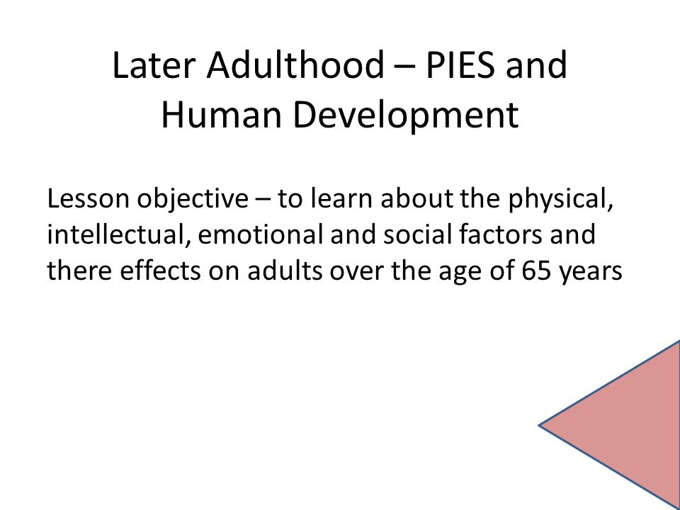 Later Adulthood – PIES and Human Development Lesson objective – to learn about the physical, intellectual, emotional and social factors and there effe