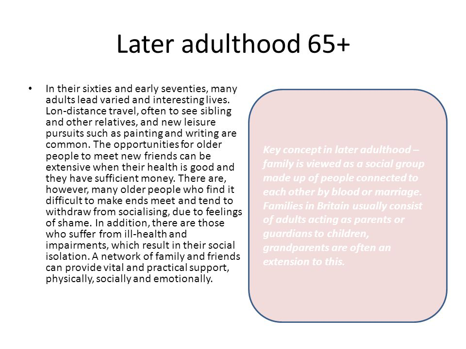 Later adulthood 65+ In their sixties and early seventies, many adults lead varied and interesting lives. Lon-distance travel, often to see sibling and