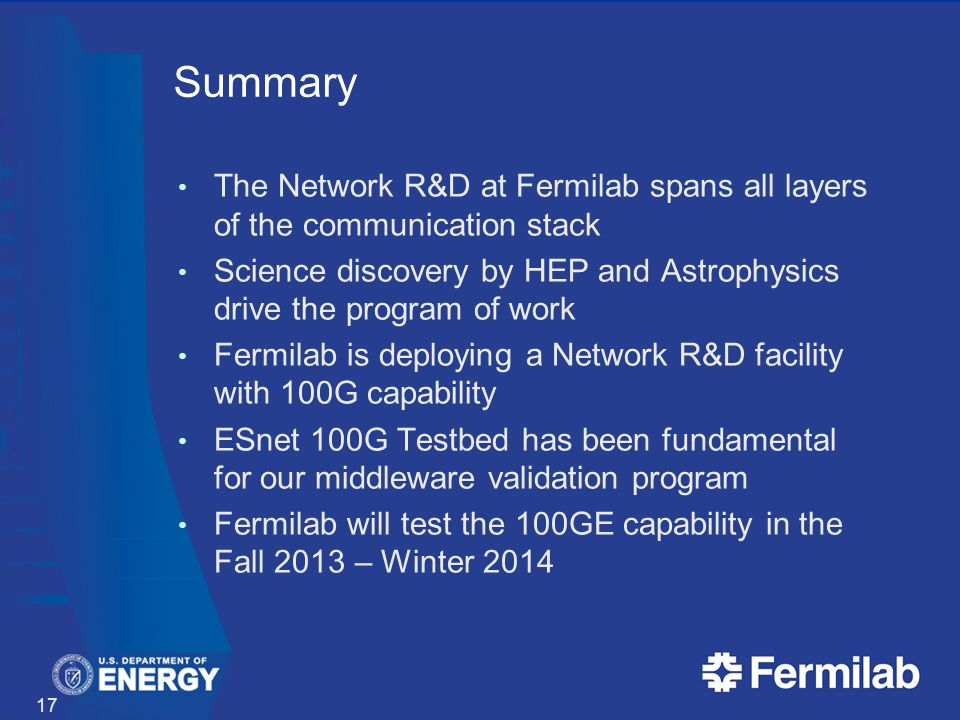 Summary The Network R&D at Fermilab spans all layers of the communication stack Science discovery by HEP and Astrophysics drive the program of work Fermilab is deploying a Network R&D facility with 100G capability ESnet 100G Testbed has been fundamental for our middleware validation program Fermilab will test the 100GE capability in the Fall 2013 – Winter 2014 17