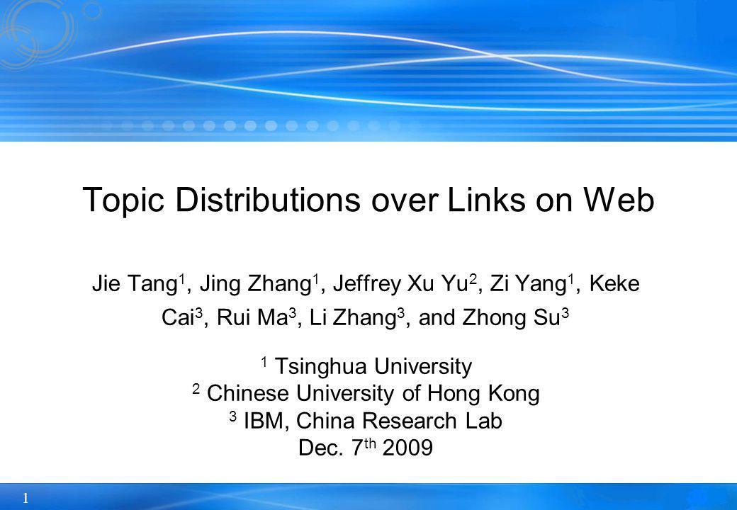 1 Topic Distributions over Links on Web Jie Tang 1, Jing Zhang 1, Jeffrey Xu Yu 2, Zi Yang 1, Keke Cai 3, Rui Ma 3, Li Zhang 3, and Zhong Su 3 1 Tsinghua University 2 Chinese University of Hong Kong 3 IBM, China Research Lab Dec.