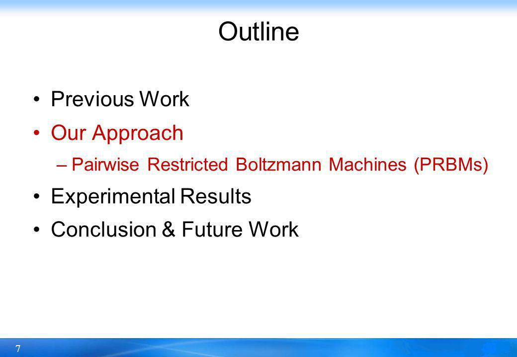 7 Outline Previous Work Our Approach –Pairwise Restricted Boltzmann Machines (PRBMs) Experimental Results Conclusion & Future Work