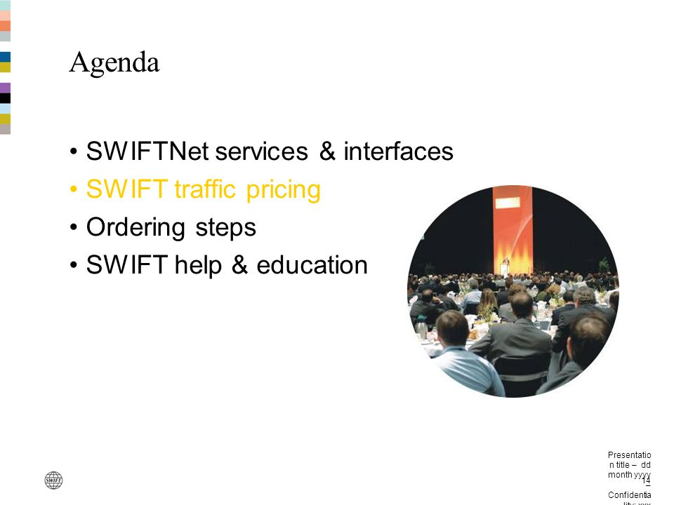 Presentatio n title – dd month yyyy – Confidentia lity: xxx 14 Agenda SWIFTNet services & interfaces SWIFT traffic pricing Ordering steps SWIFT help &