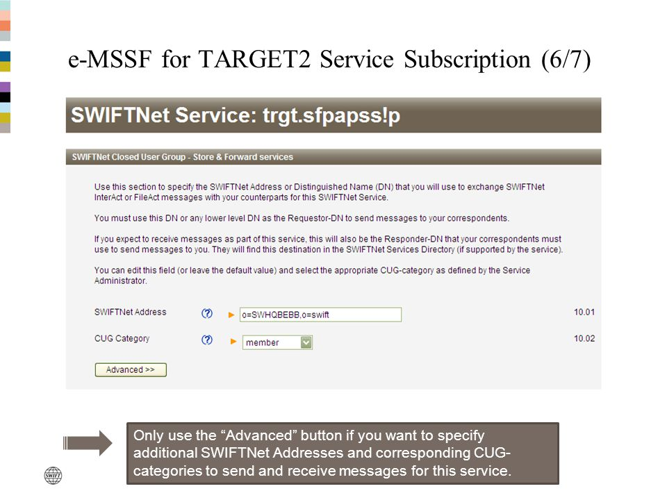 e-MSSF for TARGET2 Service Subscription (6/7) Only use the Advanced button if you want to specify additional SWIFTNet Addresses and corresponding CUG-