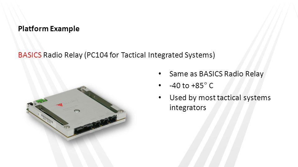 Platform Example BASICS Radio Relay (PC104 for Tactical Integrated Systems) Same as BASICS Radio Relay -40 to +85° C Used by most tactical systems int