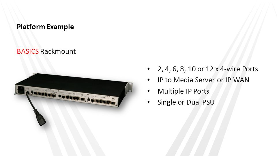 Platform Example BASICS Rackmount 2, 4, 6, 8, 10 or 12 x 4-wire Ports IP to Media Server or IP WAN Multiple IP Ports Single or Dual PSU