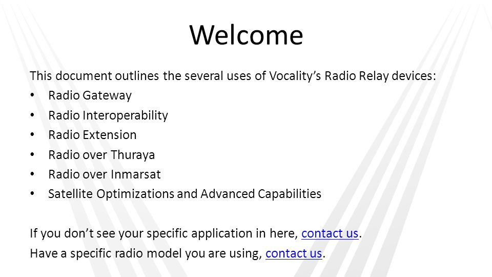 Welcome This document outlines the several uses of Vocalitys Radio Relay devices: Radio Gateway Radio Interoperability Radio Extension Radio over Thuraya Radio over Inmarsat Satellite Optimizations and Advanced Capabilities If you dont see your specific application in here, contact us.contact us Have a specific radio model you are using, contact us.contact us
