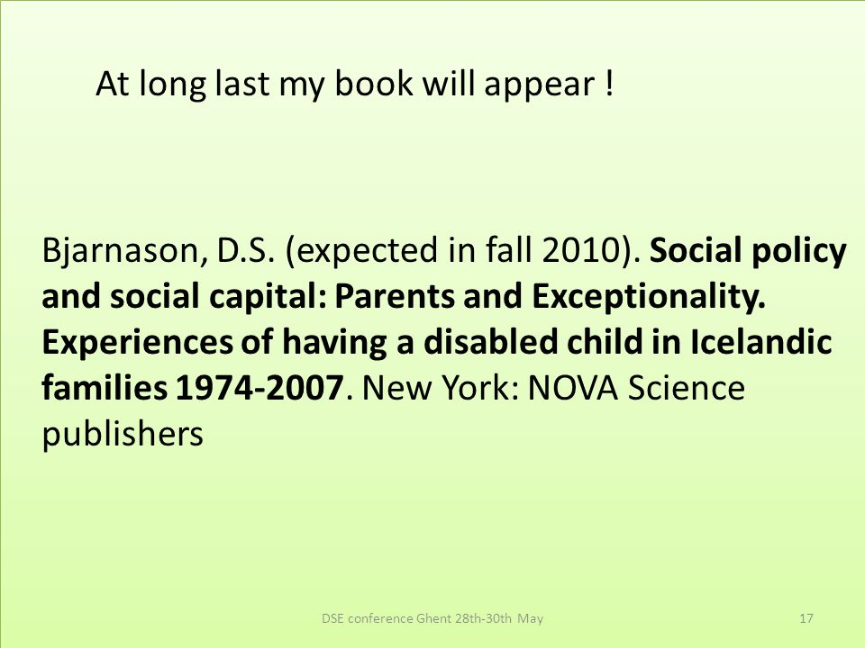 At long last my book will appear ! Bjarnason, D.S. (expected in fall 2010). Social policy and social capital: Parents and Exceptionality. Experiences